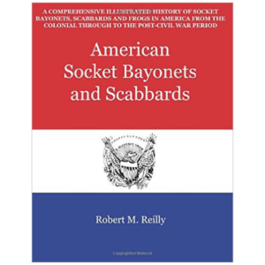 American Socket Bayonets And Scabbards By Robert M. Reilly