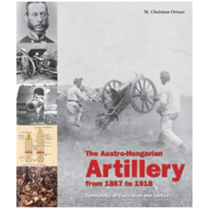The Austro-Hungarian Artillery 1867–1918 By Dr. M. Christian Ortner