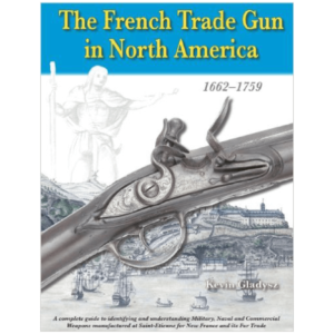 The French Trade Gun In North America 1662–1759 By Kevin Gladysz